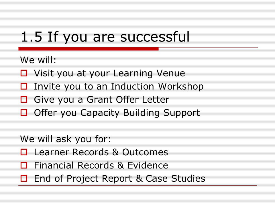 1.5 If you are successful We will:  Visit you at your Learning Venue  Invite you to an Induction Workshop  Give you a Grant Offer Letter  Offer yo