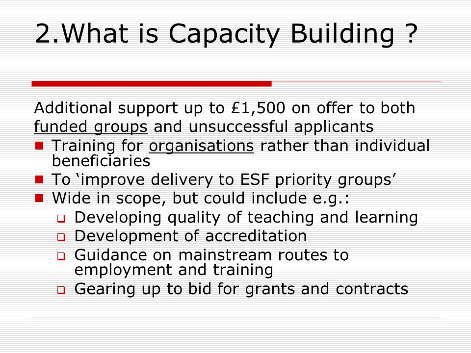 2.What is Capacity Building ? Additional support up to £1,500 on offer to both funded groups and unsuccessful applicants  Training for organisations