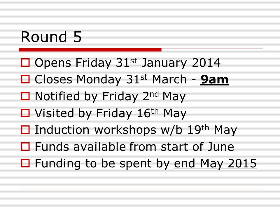 Round 5  Opens Friday 31 st January 2014  Closes Monday 31 st March - 9am  Notified by Friday 2 nd May  Visited by Friday 16 th May  Induction wo