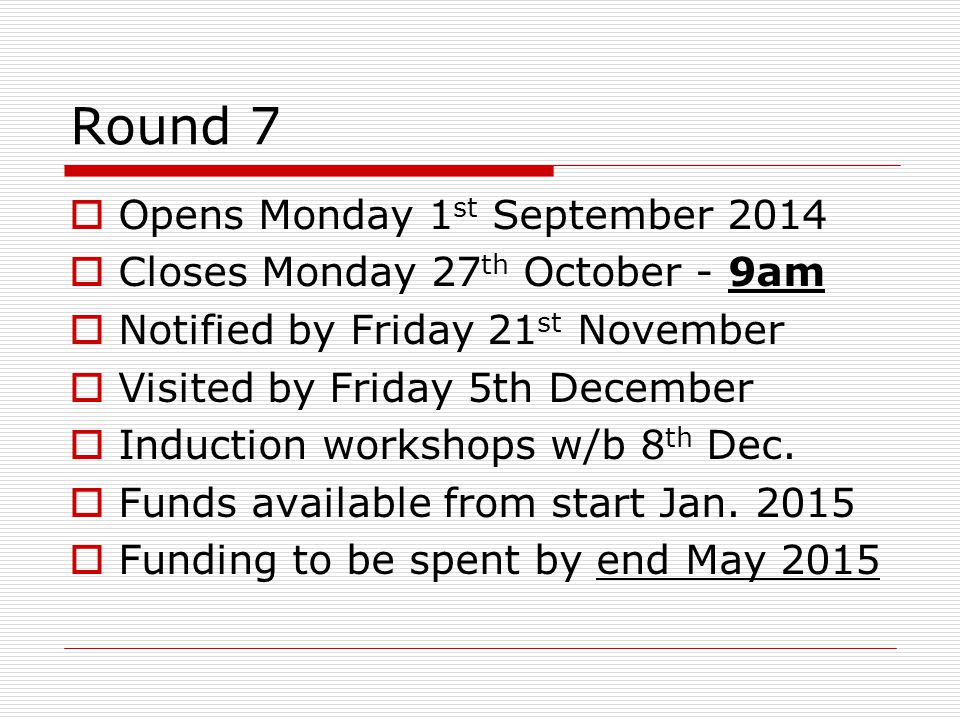 Round 7  Opens Monday 1 st September 2014  Closes Monday 27 th October - 9am  Notified by Friday 21 st November  Visited by Friday 5th December  Induction workshops w/b 8 th Dec.