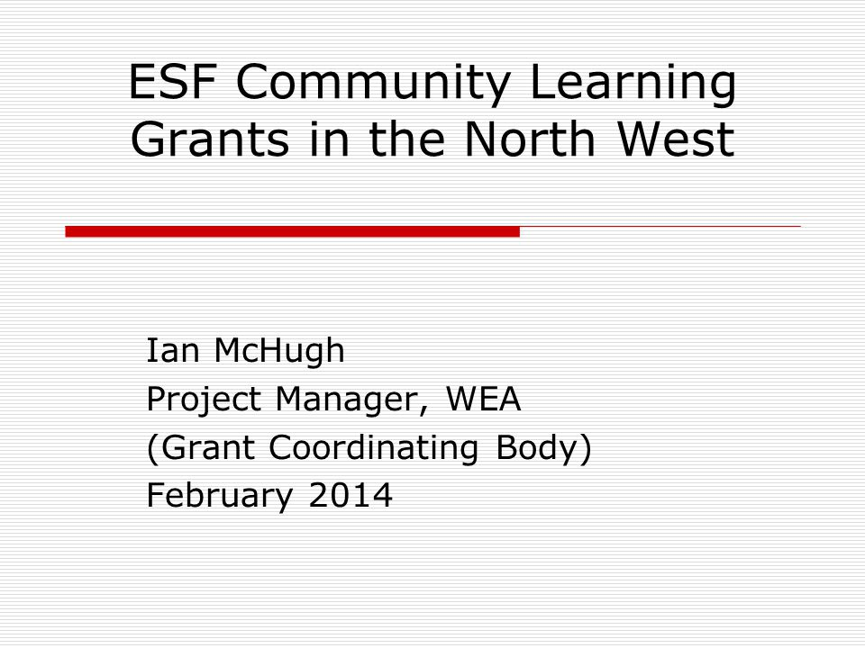 ESF Community Learning Grants in the North West Ian McHugh Project Manager, WEA (Grant Coordinating Body) February 2014