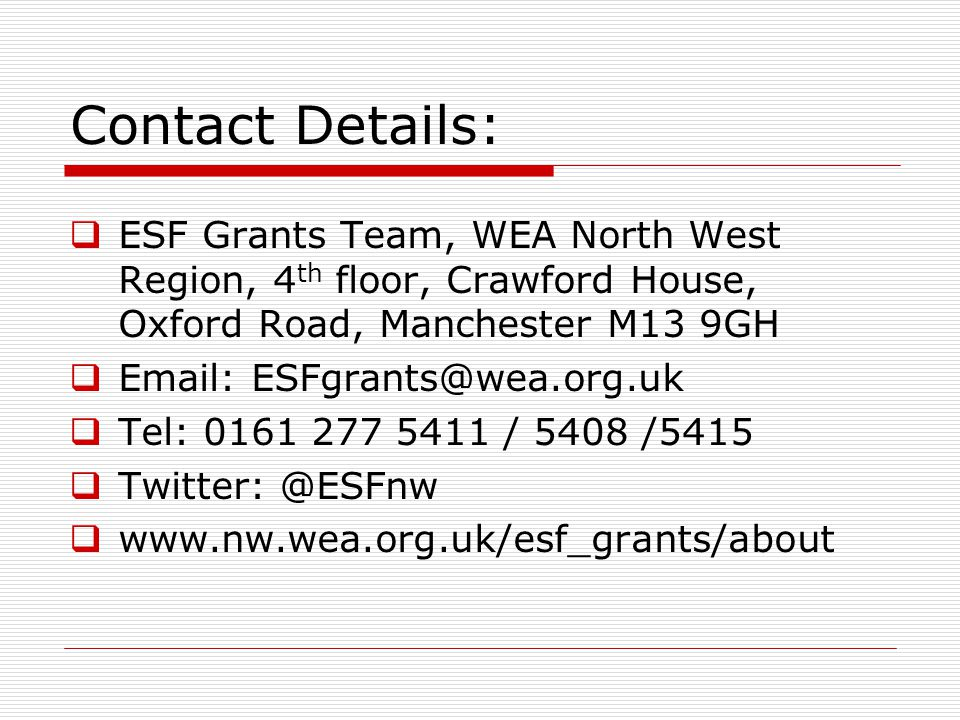  ESF Grants Team, WEA North West Region, 4 th floor, Crawford House, Oxford Road, Manchester M13 9GH  Email: ESFgrants@wea.org.uk  Tel: 0161 277 54