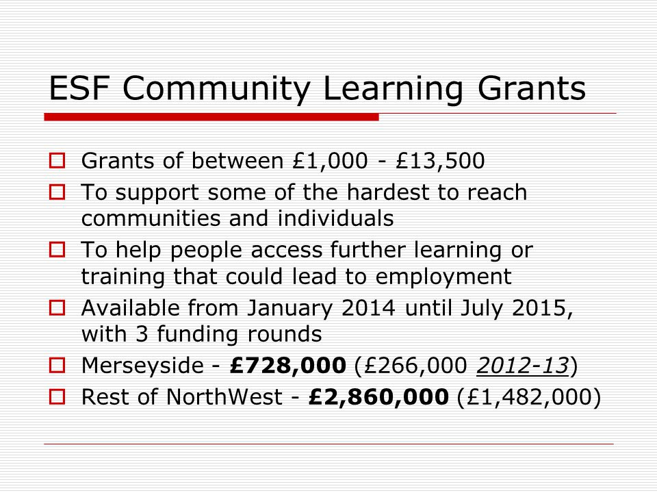 ESF Community Learning Grants  Grants of between £1,000 - £13,500  To support some of the hardest to reach communities and individuals  To help people access further learning or training that could lead to employment  Available from January 2014 until July 2015, with 3 funding rounds  Merseyside - £728,000 (£266,000 2012-13)  Rest of NorthWest - £2,860,000 (£1,482,000)