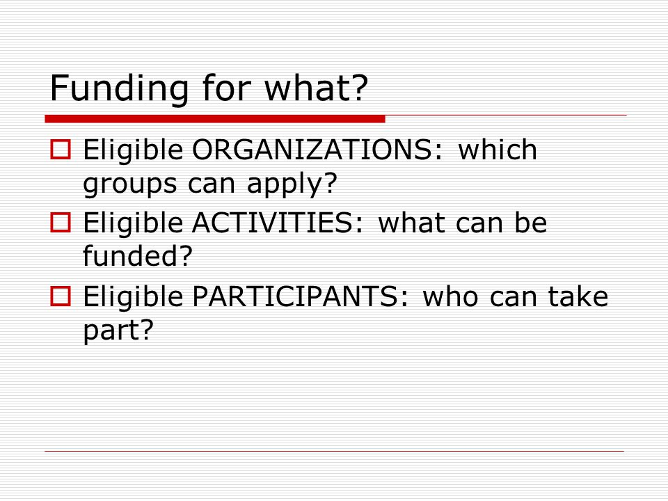 Funding for what.  Eligible ORGANIZATIONS: which groups can apply.