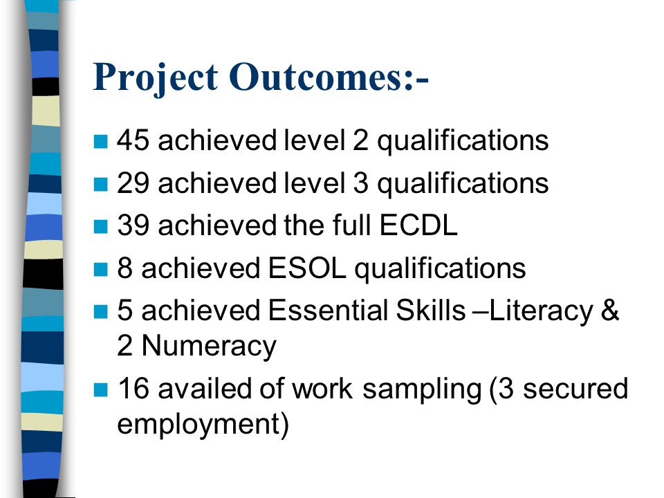 Project Outcomes:- 45 achieved level 2 qualifications 29 achieved level 3 qualifications 39 achieved the full ECDL 8 achieved ESOL qualifications 5 achieved Essential Skills –Literacy & 2 Numeracy 16 availed of work sampling (3 secured employment)