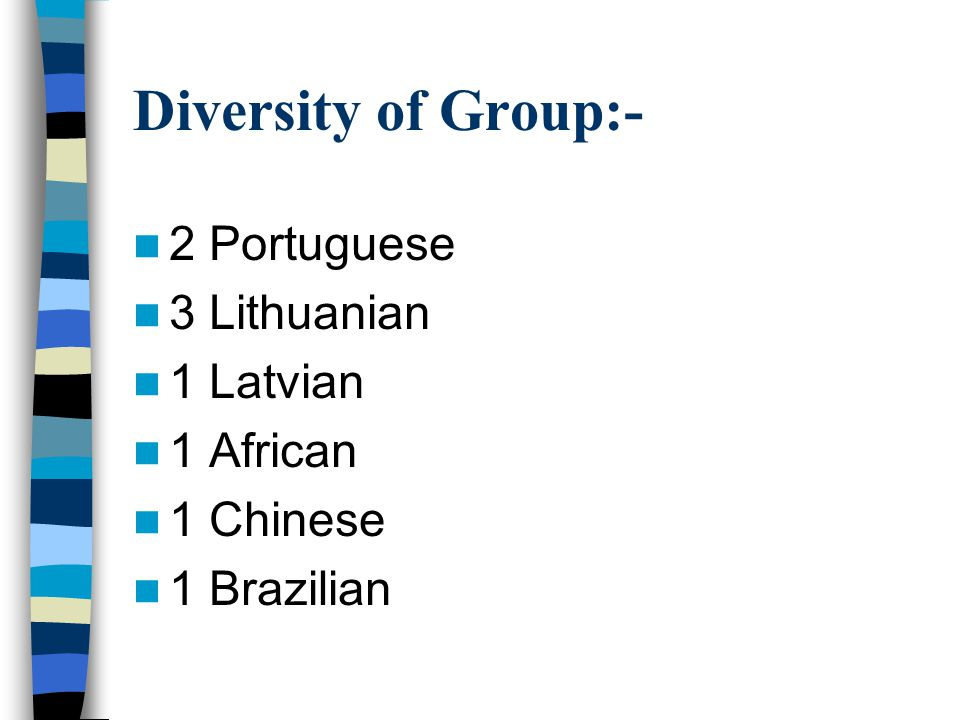 Diversity of Group:- 2 Portuguese 3 Lithuanian 1 Latvian 1 African 1 Chinese 1 Brazilian