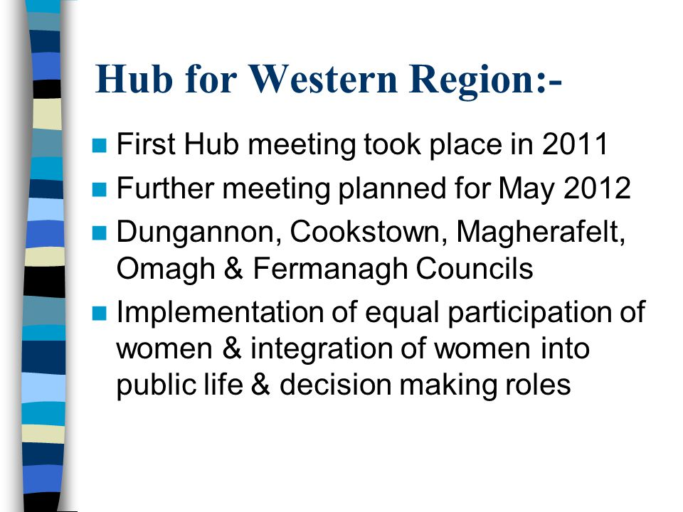 Hub for Western Region:- First Hub meeting took place in 2011 Further meeting planned for May 2012 Dungannon, Cookstown, Magherafelt, Omagh & Fermanagh Councils Implementation of equal participation of women & integration of women into public life & decision making roles