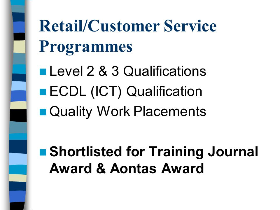 Retail/Customer Service Programmes Level 2 & 3 Qualifications ECDL (ICT) Qualification Quality Work Placements Shortlisted for Training Journal Award & Aontas Award