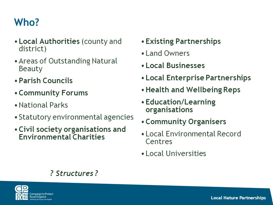 Local Nature Partnerships Who? Local Authorities (county and district) Areas of Outstanding Natural Beauty Parish Councils Community Forums National P