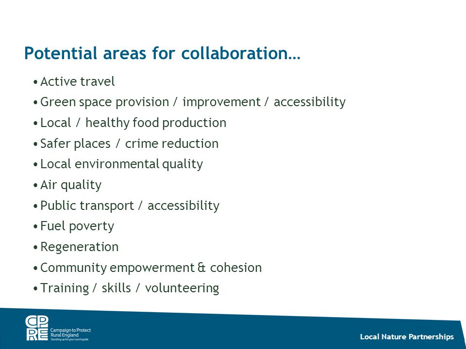 Local Nature Partnerships Potential areas for collaboration… Active travel Green space provision / improvement / accessibility Local / healthy food pr