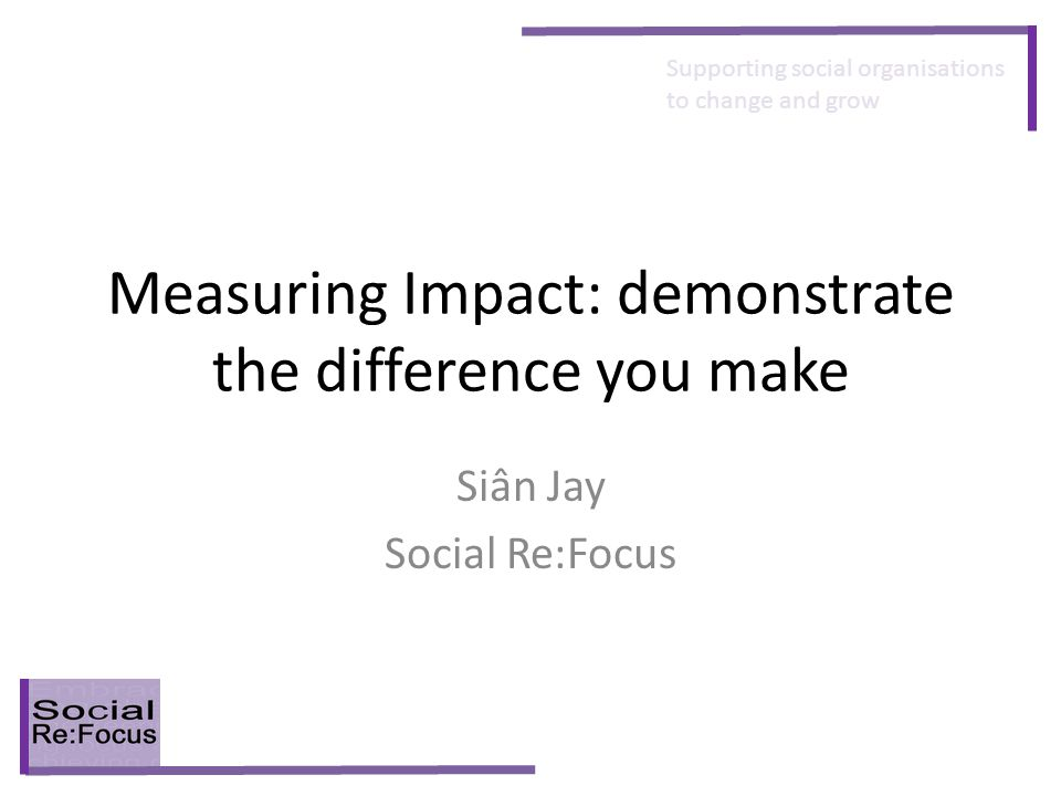 Supporting social organisations to change and grow Measuring Impact: demonstrate the difference you make Siân Jay Social Re:Focus