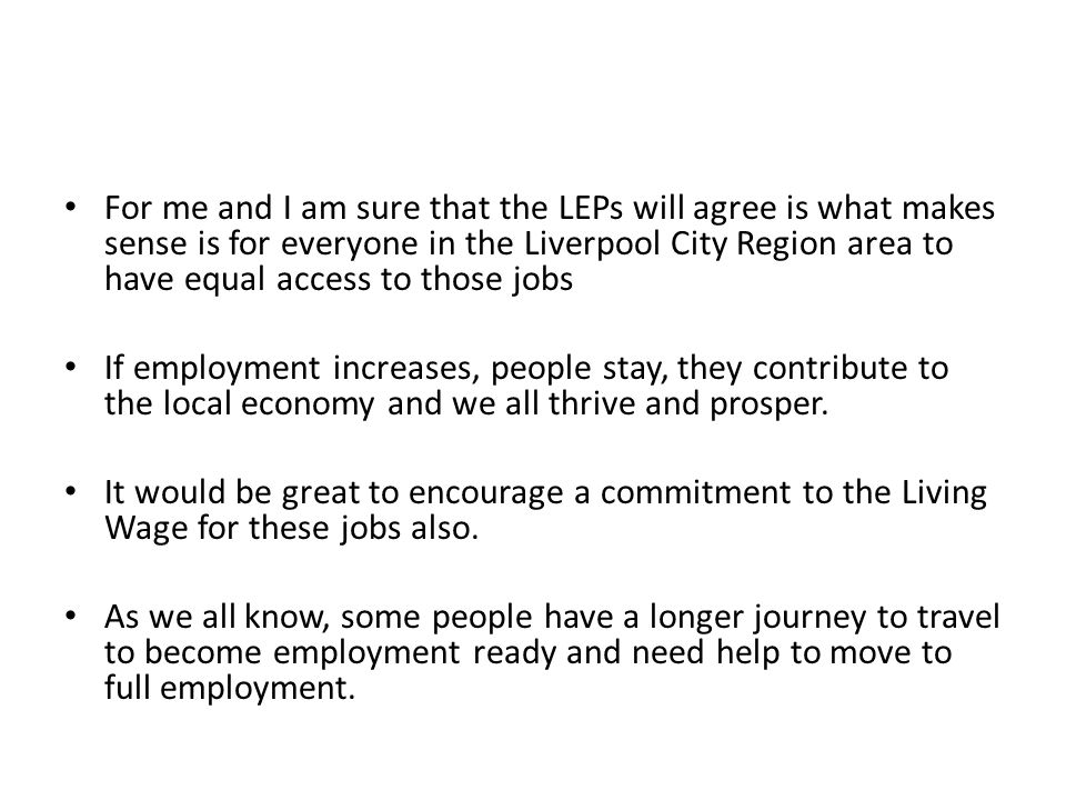 For me and I am sure that the LEPs will agree is what makes sense is for everyone in the Liverpool City Region area to have equal access to those jobs If employment increases, people stay, they contribute to the local economy and we all thrive and prosper.