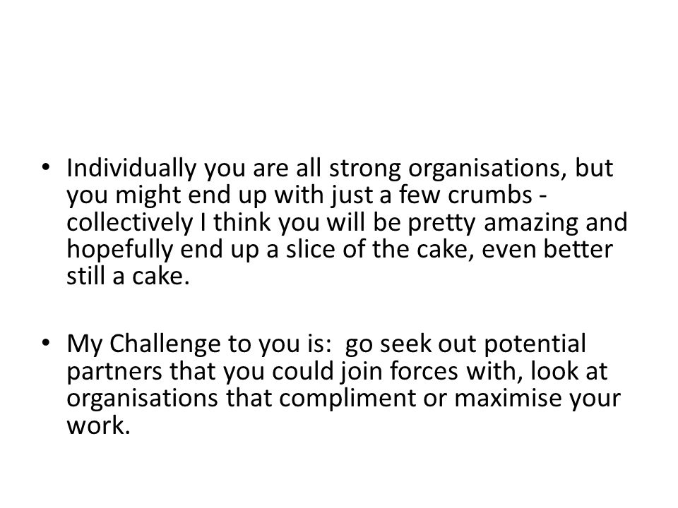 Individually you are all strong organisations, but you might end up with just a few crumbs - collectively I think you will be pretty amazing and hopefully end up a slice of the cake, even better still a cake.