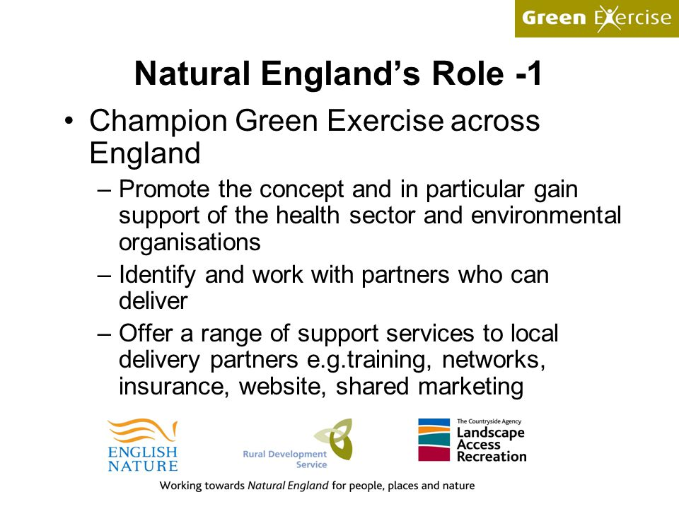 Natural England's Role -1 Champion Green Exercise across England –Promote the concept and in particular gain support of the health sector and environmental organisations –Identify and work with partners who can deliver –Offer a range of support services to local delivery partners e.g.training, networks, insurance, website, shared marketing