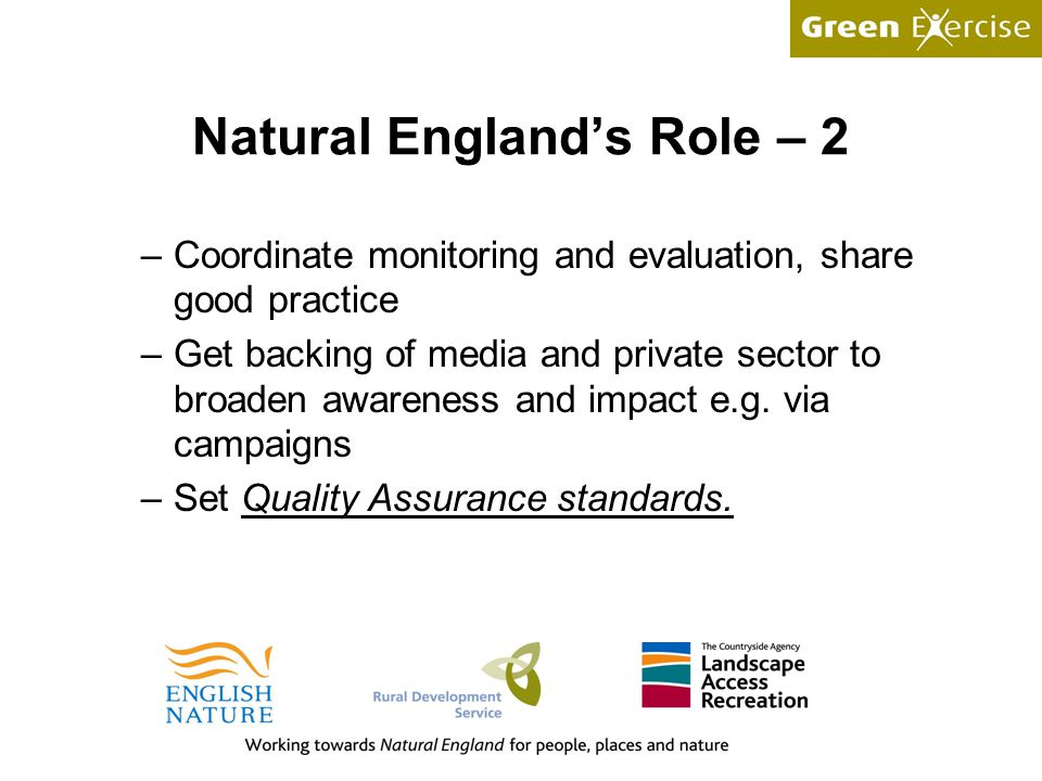 Natural England's Role – 2 –Coordinate monitoring and evaluation, share good practice –Get backing of media and private sector to broaden awareness and impact e.g.