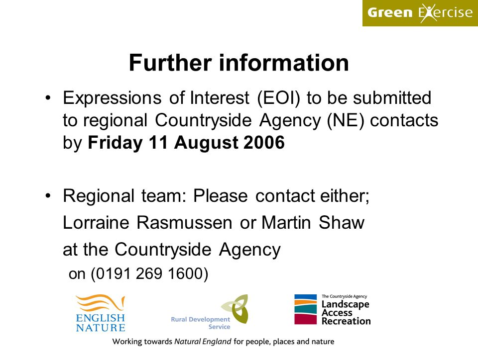 Further information Expressions of Interest (EOI) to be submitted to regional Countryside Agency (NE) contacts by Friday 11 August 2006 Regional team: Please contact either; Lorraine Rasmussen or Martin Shaw at the Countryside Agency on (0191 269 1600)