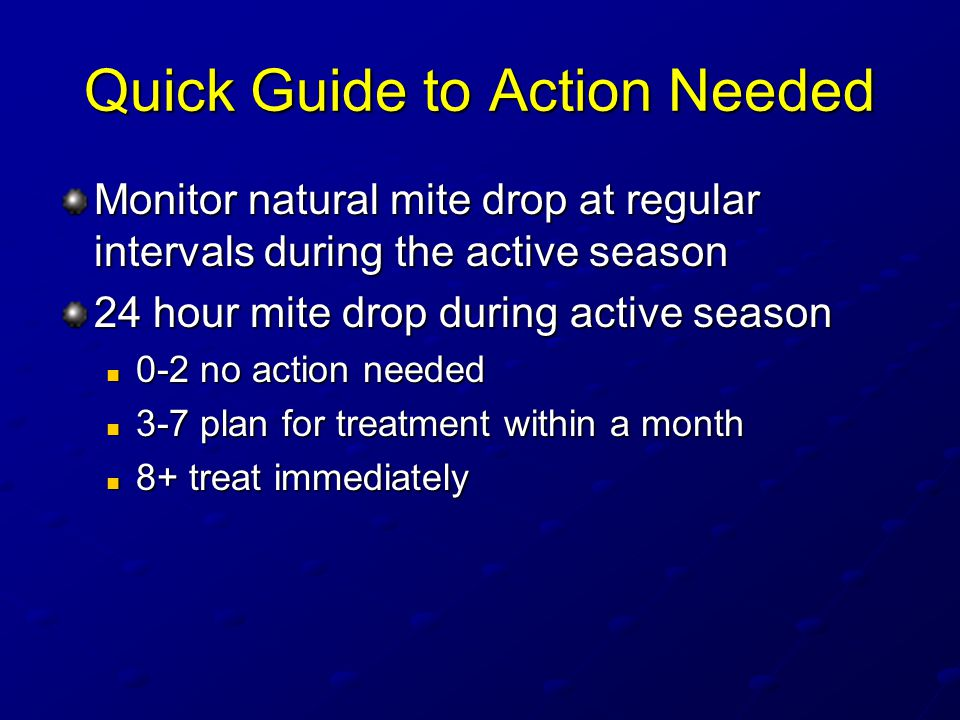 Quick Guide to Action Needed Monitor natural mite drop at regular intervals during the active season 24 hour mite drop during active season 0-2 no action needed 0-2 no action needed 3-7 plan for treatment within a month 3-7 plan for treatment within a month 8+ treat immediately 8+ treat immediately