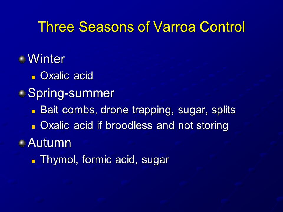 Three Seasons of Varroa Control Winter Oxalic acid Oxalic acidSpring-summer Bait combs, drone trapping, sugar, splits Bait combs, drone trapping, sugar, splits Oxalic acid if broodless and not storing Oxalic acid if broodless and not storingAutumn Thymol, formic acid, sugar Thymol, formic acid, sugar