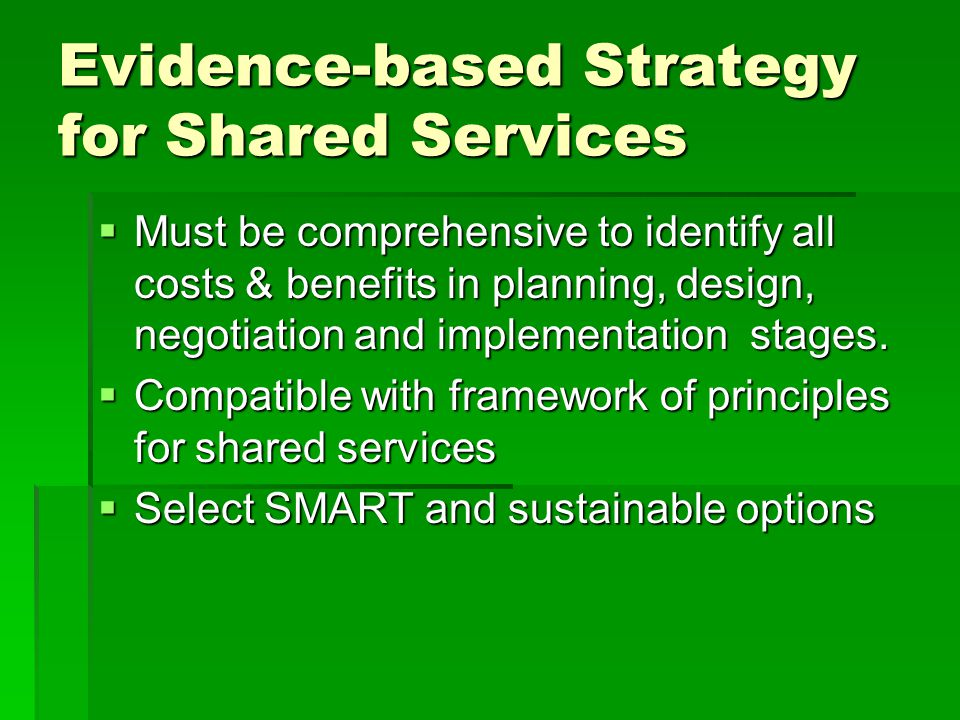 Evidence-based Strategy for Shared Services  Must be comprehensive to identify all costs & benefits in planning, design, negotiation and implementation stages.
