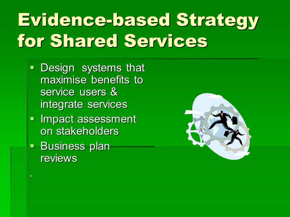 Evidence-based Strategy for Shared Services  Design systems that maximise benefits to service users & integrate services  Impact assessment on stakeholders  Business plan reviews.