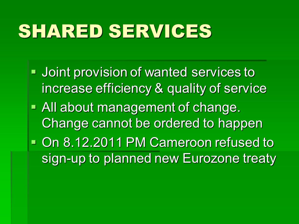 SHARED SERVICES  Joint provision of wanted services to increase efficiency & quality of service  All about management of change.