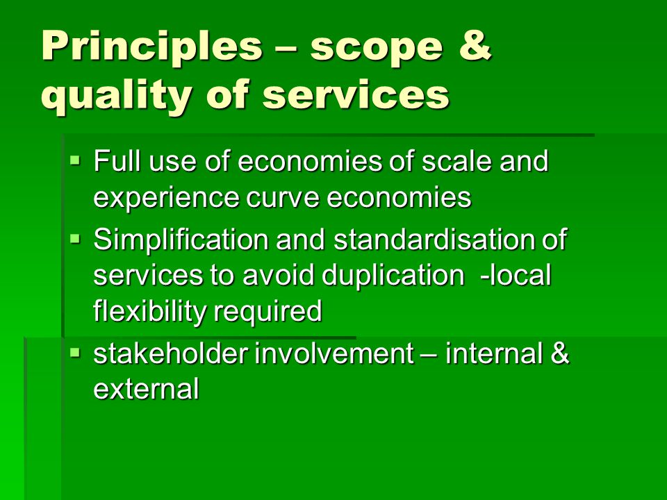 Principles – scope & quality of services  Full use of economies of scale and experience curve economies  Simplification and standardisation of services to avoid duplication -local flexibility required  stakeholder involvement – internal & external
