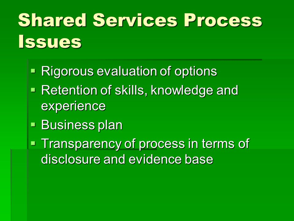 Shared Services Process Issues  Rigorous evaluation of options  Retention of skills, knowledge and experience  Business plan  Transparency of proc