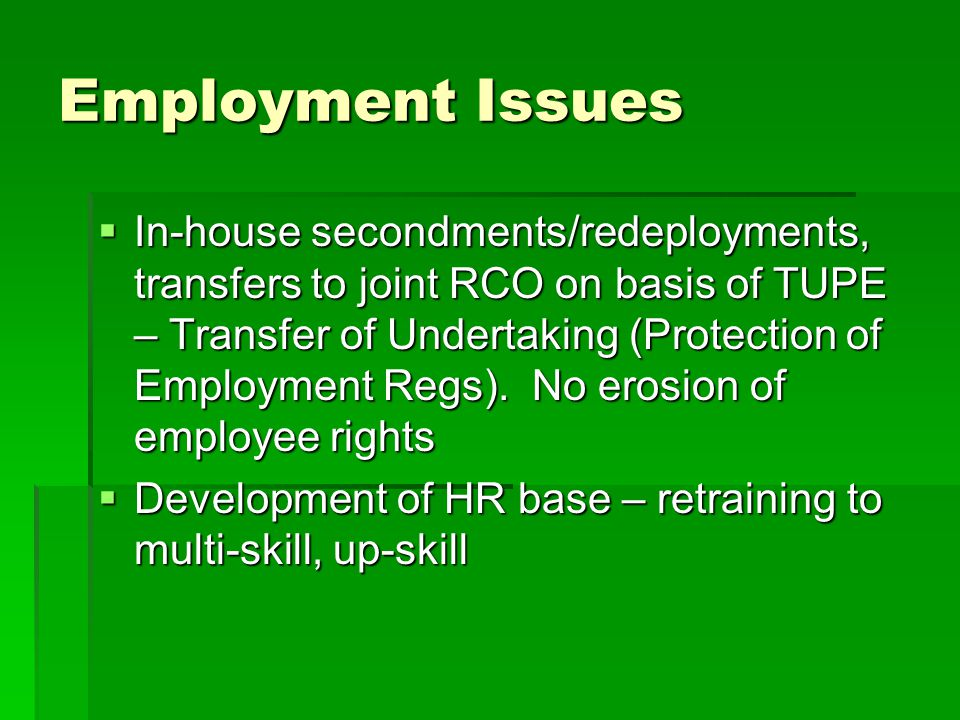 Employment Issues  In-house secondments/redeployments, transfers to joint RCO on basis of TUPE – Transfer of Undertaking (Protection of Employment Regs).