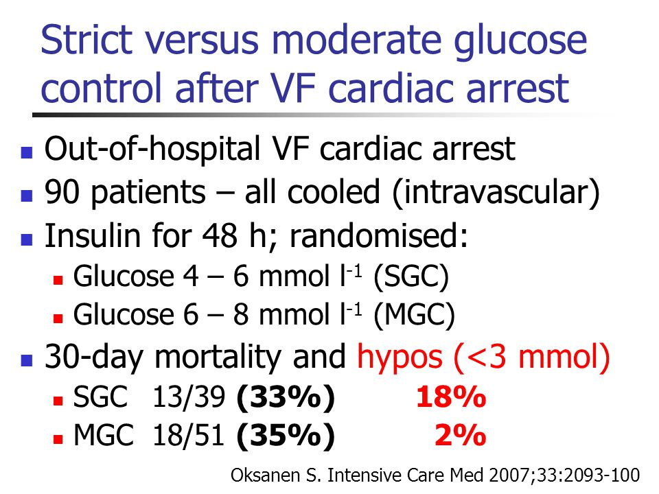 Strict versus moderate glucose control after VF cardiac arrest Out-of-hospital VF cardiac arrest 90 patients – all cooled (intravascular) Insulin for