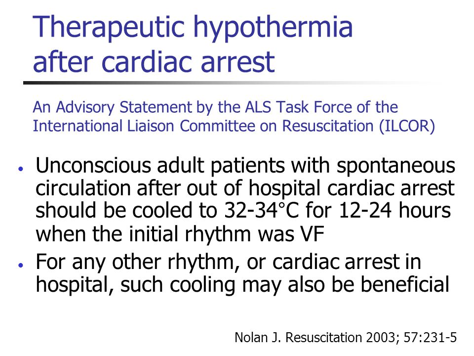  Unconscious adult patients with spontaneous circulation after out of hospital cardiac arrest should be cooled to 32-34°C for 12-24 hours when the in