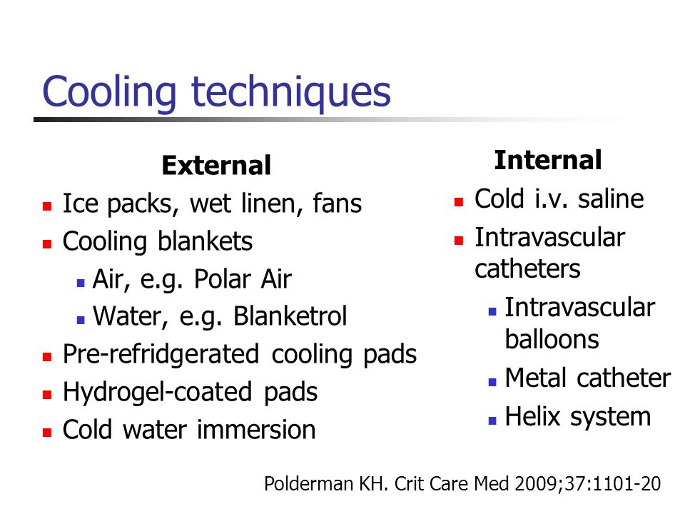 Cooling techniques External Ice packs, wet linen, fans Cooling blankets Air, e.g. Polar Air Water, e.g. Blanketrol Pre-refridgerated cooling pads Hydr