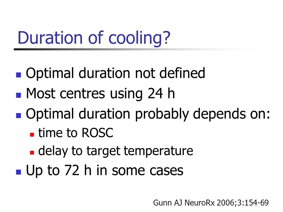 Duration of cooling? Optimal duration not defined Most centres using 24 h Optimal duration probably depends on: time to ROSC delay to target temperatu