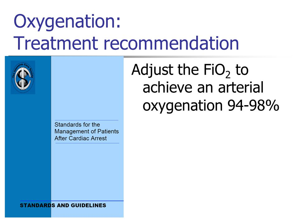 Oxygenation: Treatment recommendation Adjust the FiO 2 to achieve an arterial oxygenation 94-98%