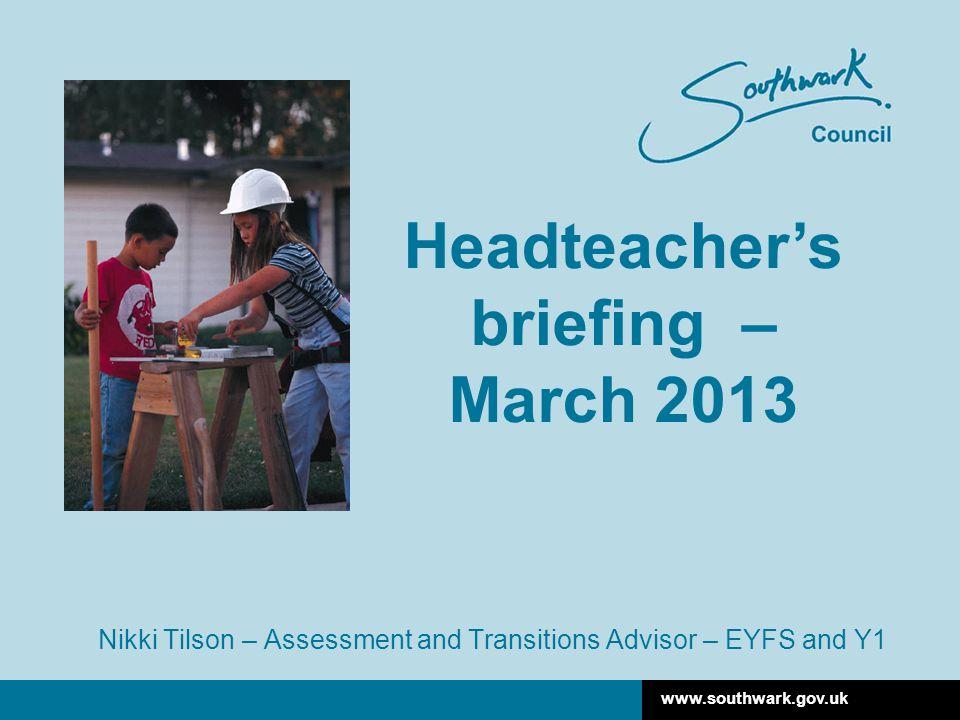 www.southwark.gov.uk Nikki Tilson – Assessment and Transitions Advisor – EYFS and Y1 Headteacher's briefing – March 2013