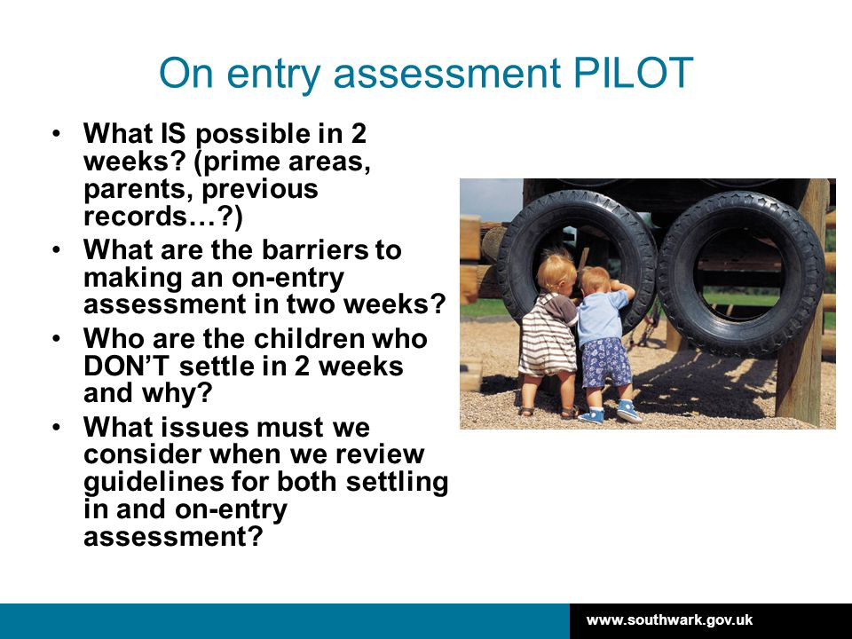 www.southwark.gov.uk On entry assessment PILOT What IS possible in 2 weeks? (prime areas, parents, previous records…?) What are the barriers to making