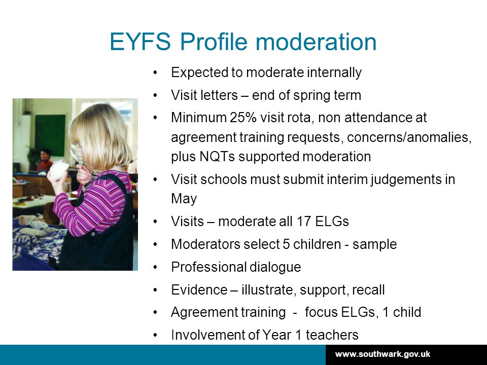 www.southwark.gov.uk EYFS Profile moderation Expected to moderate internally Visit letters – end of spring term Minimum 25% visit rota, non attendance