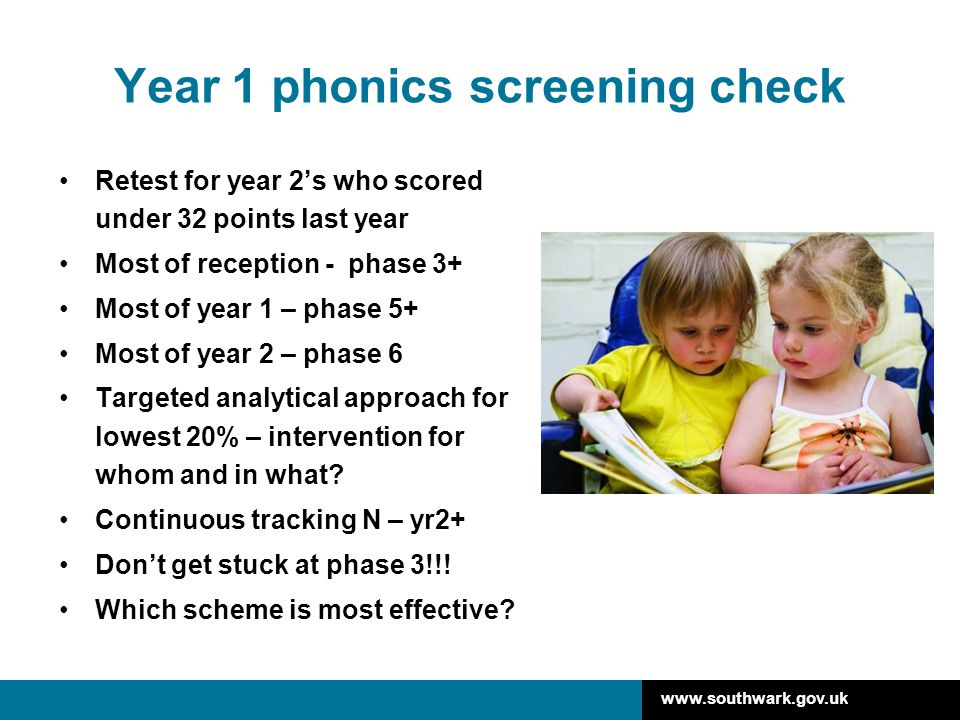 www.southwark.gov.uk Year 1 phonics screening check Retest for year 2's who scored under 32 points last year Most of reception - phase 3+ Most of year