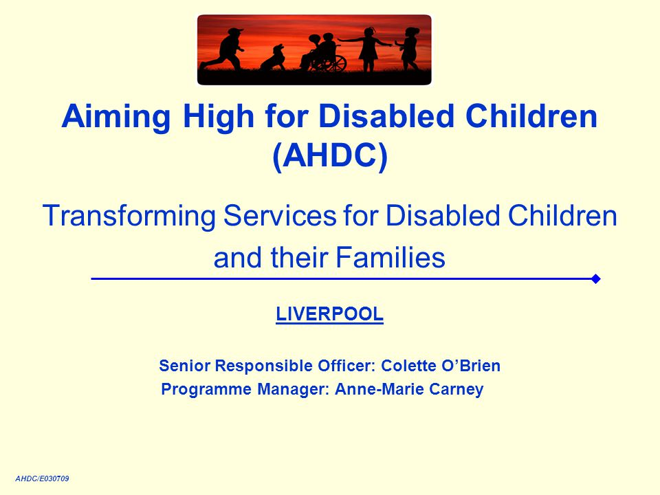 AHDC/E030709 Aiming High for Disabled Children (AHDC) Transforming Services for Disabled Children and their Families LIVERPOOL Senior Responsible Offi