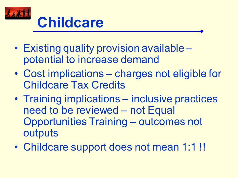 Childcare Existing quality provision available – potential to increase demand Cost implications – charges not eligible for Childcare Tax Credits Train
