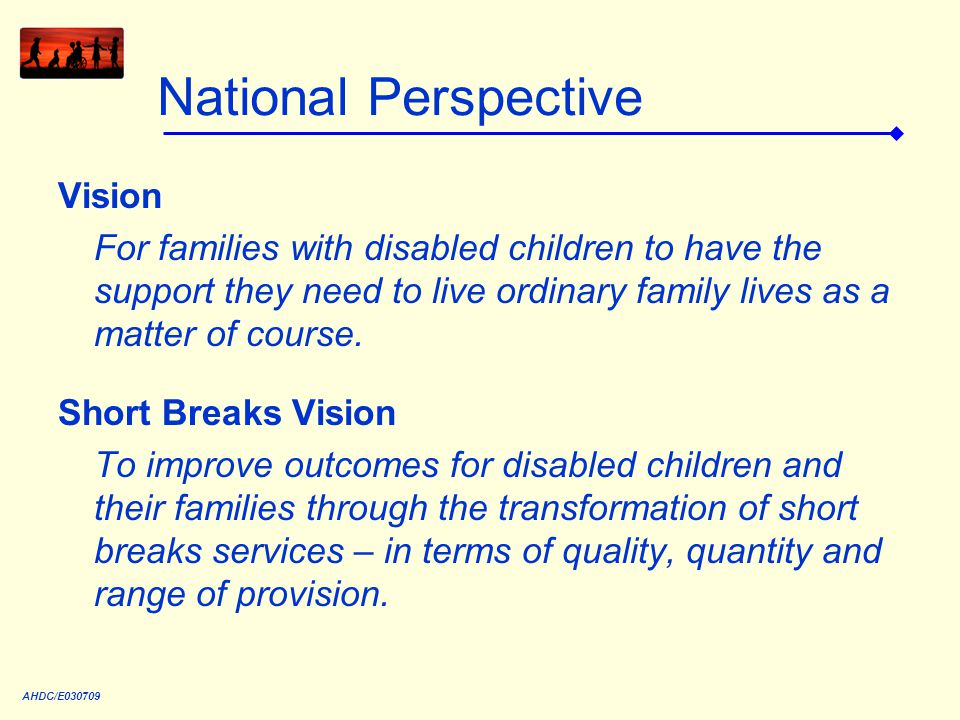 National Perspective Vision For families with disabled children to have the support they need to live ordinary family lives as a matter of course.