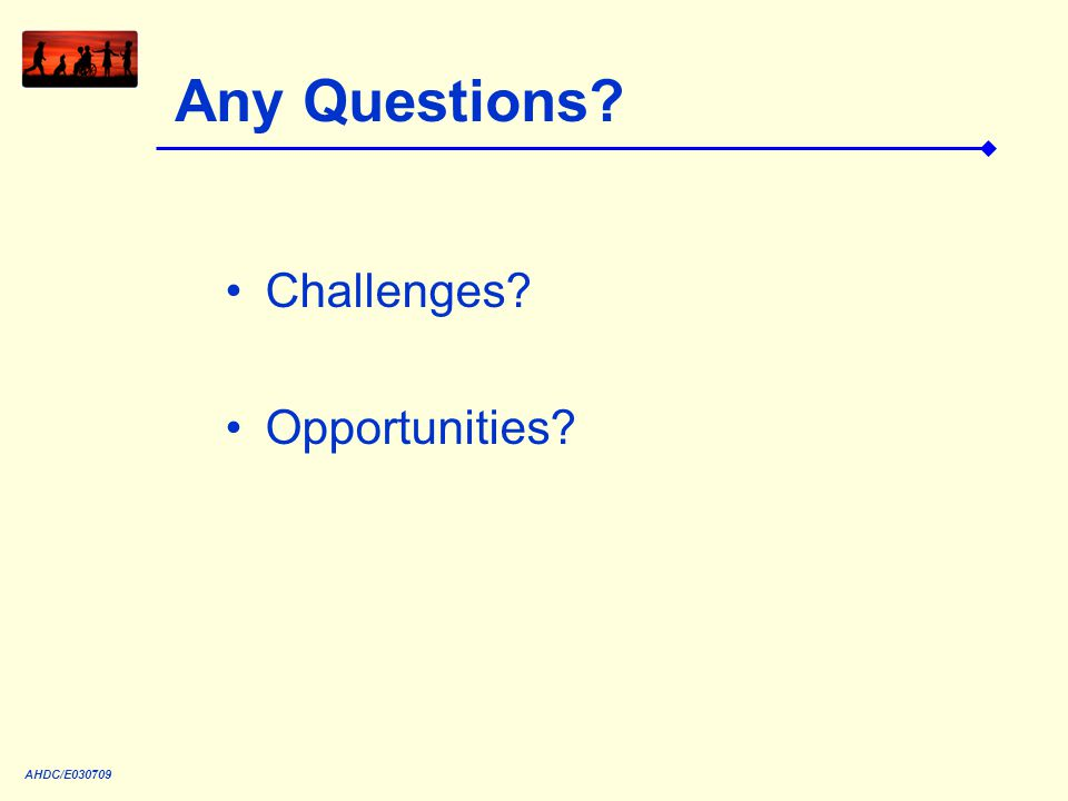 Any Questions? Challenges? Opportunities? AHDC/E030709