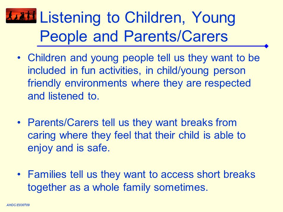 Listening to Children, Young People and Parents/Carers Children and young people tell us they want to be included in fun activities, in child/young person friendly environments where they are respected and listened to.