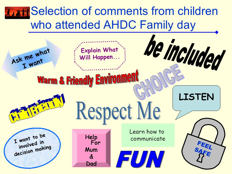 Selection of comments from children who attended AHDC Family day Help For Mum & Dad FEEL SAFE Ask me what I want Explain What Will Happen... I want to