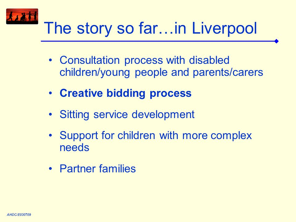 The story so far…in Liverpool Consultation process with disabled children/young people and parents/carers Creative bidding process Sitting service development Support for children with more complex needs Partner families AHDC/E030709