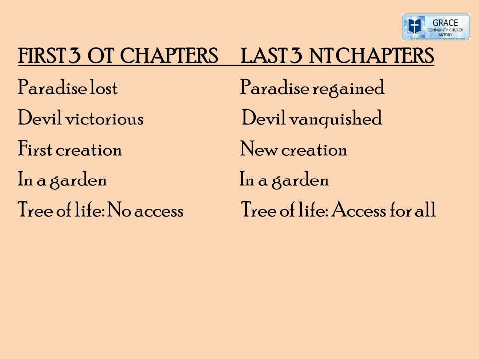 FIRST 3 OT CHAPTERS LAST 3 NT CHAPTERS Paradise lost Paradise regained Devil victorious Devil vanquished First creation New creation In a garden Tree