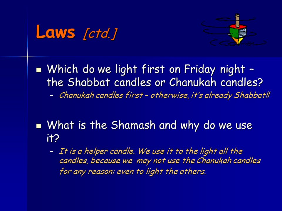 Laws [ctd.] Which do we light first on Friday night – the Shabbat candles or Chanukah candles.