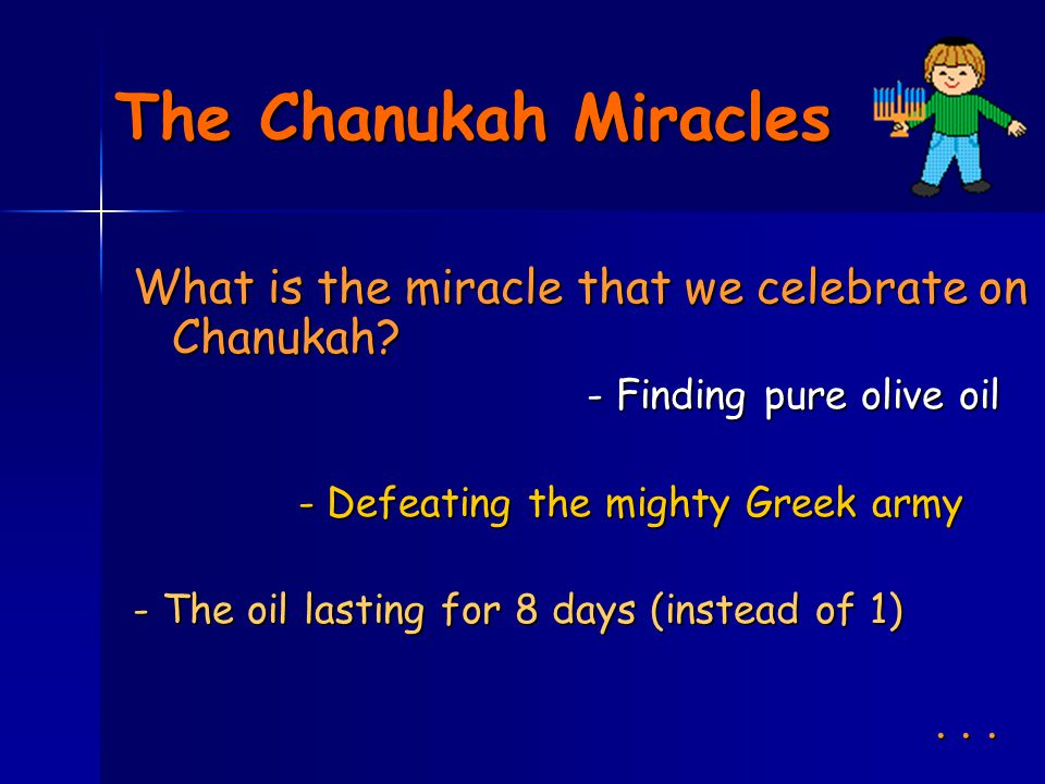 The Chanukah Miracles Although all these are true miracles of the Chanukah story, the real miracle is that of the Jewish survival; the continuation and endurance of the Jews, and their willingness to make a stand against impossible odds, in the name of G-d.