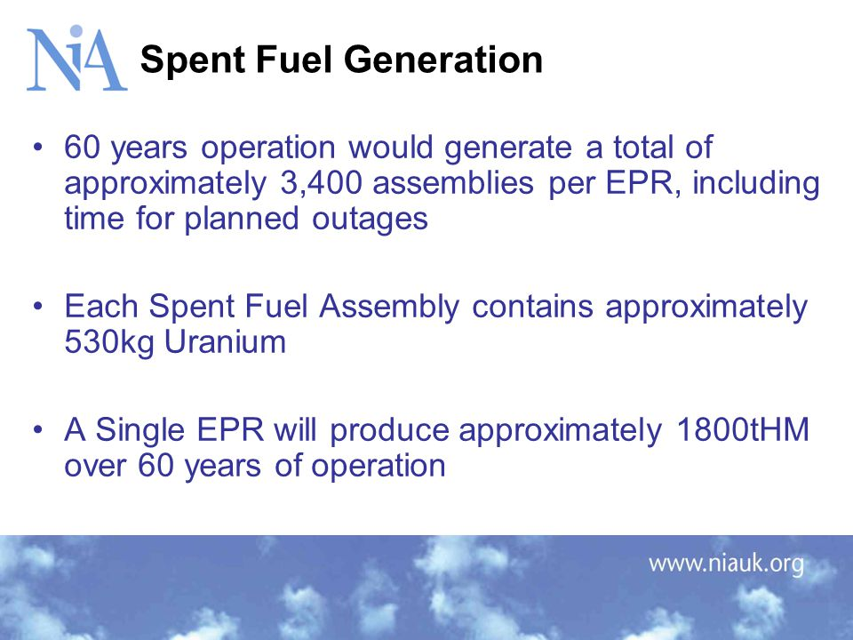 60 years operation would generate a total of approximately 3,400 assemblies per EPR, including time for planned outages Each Spent Fuel Assembly contains approximately 530kg Uranium A Single EPR will produce approximately 1800tHM over 60 years of operation Spent Fuel Generation