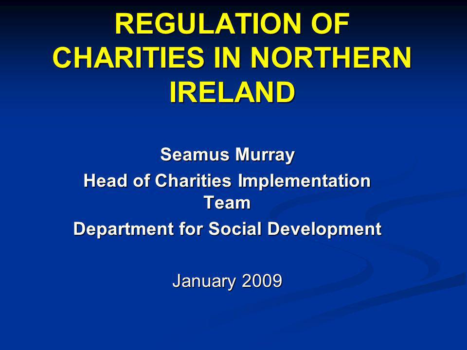 REGULATION OF CHARITIES IN NORTHERN IRELAND Seamus Murray Head of Charities Implementation Team Department for Social Development January 2009