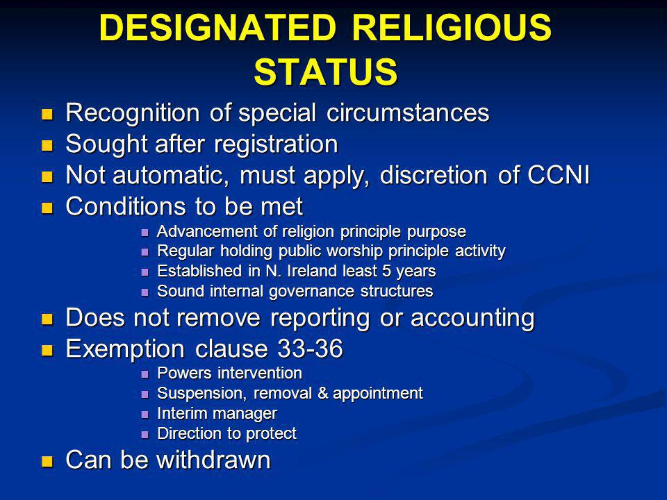 DESIGNATED RELIGIOUS STATUS Recognition of special circumstances Recognition of special circumstances Sought after registration Sought after registration Not automatic, must apply, discretion of CCNI Not automatic, must apply, discretion of CCNI Conditions to be met Conditions to be met Advancement of religion principle purpose Advancement of religion principle purpose Regular holding public worship principle activity Regular holding public worship principle activity Established in N.